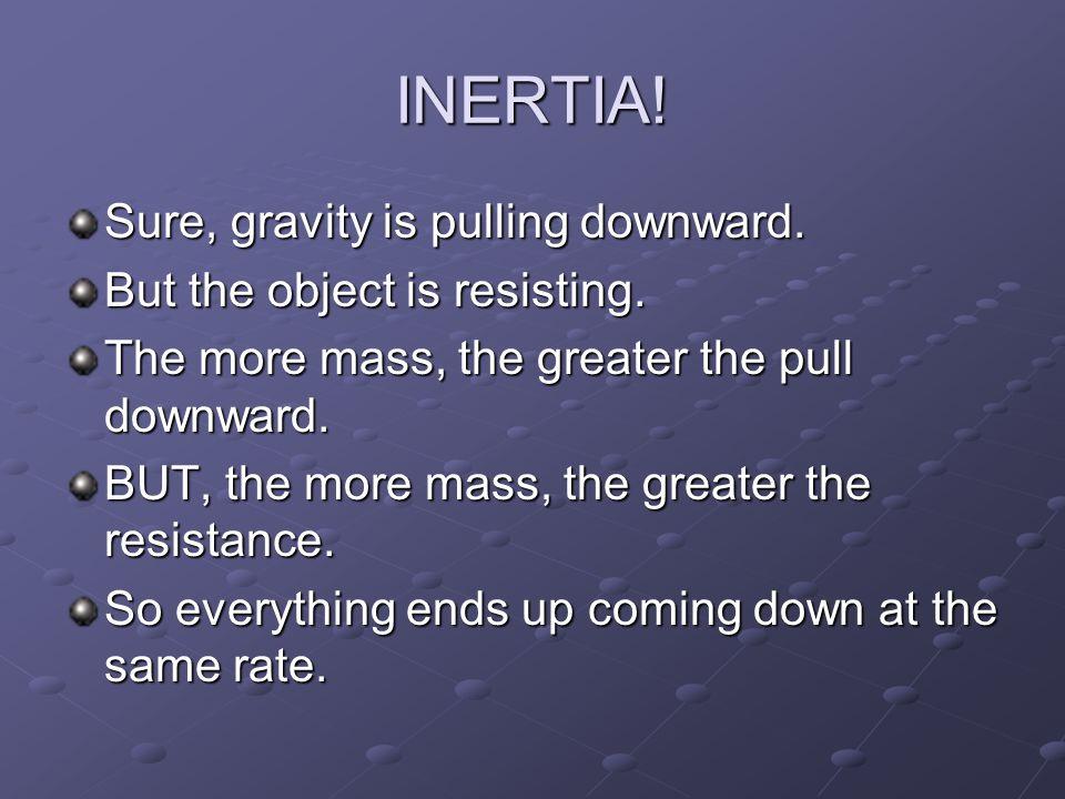 INERTIA! Sure, gravity is pulling downward. But the object is resisting. The more mass, the greater the pull downward. BUT, the more mass, the greater