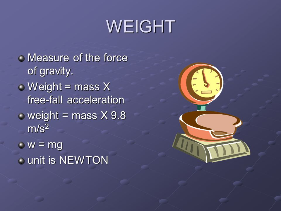 WEIGHT Measure of the force of gravity.