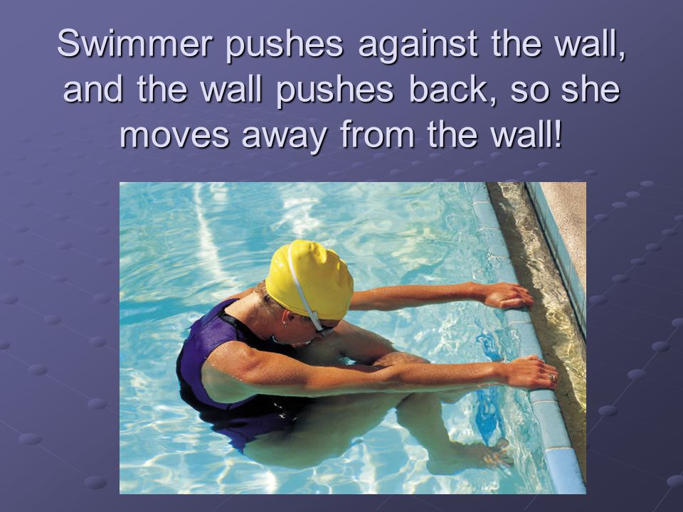 Swimmer pushes against the wall, and the wall pushes back, so she moves away from the wall!