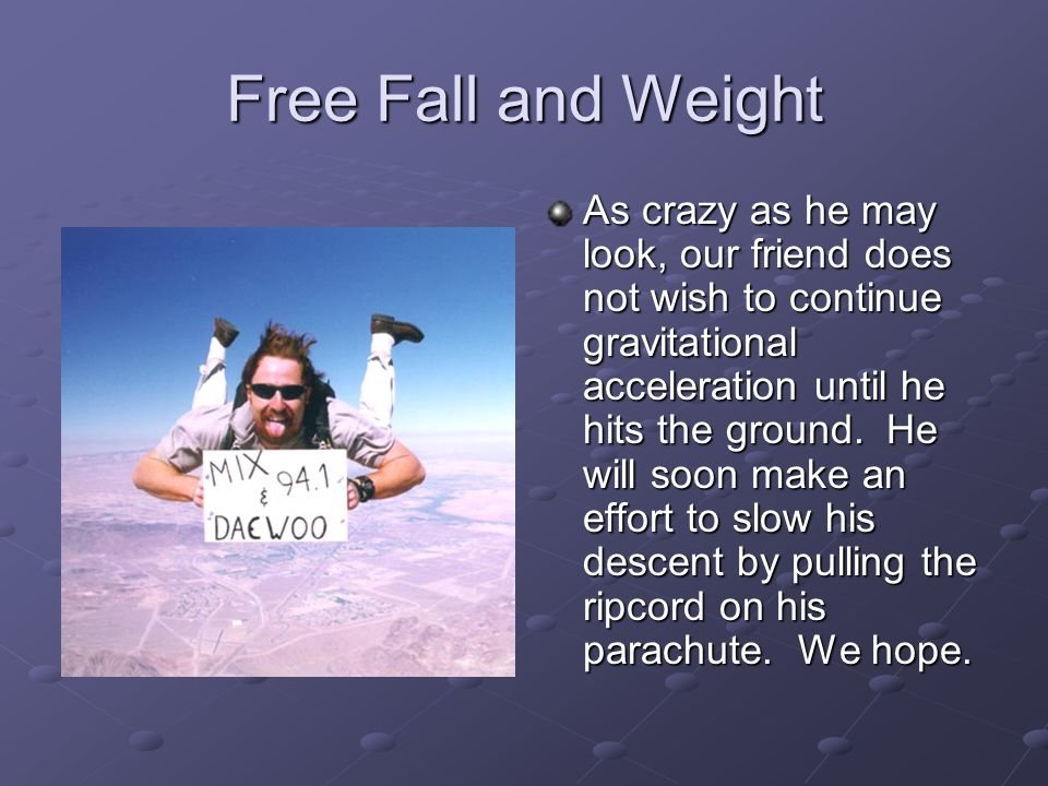 Free Fall and Weight As crazy as he may look, our friend does not wish to continue gravitational acceleration until he hits the ground. He will soon m