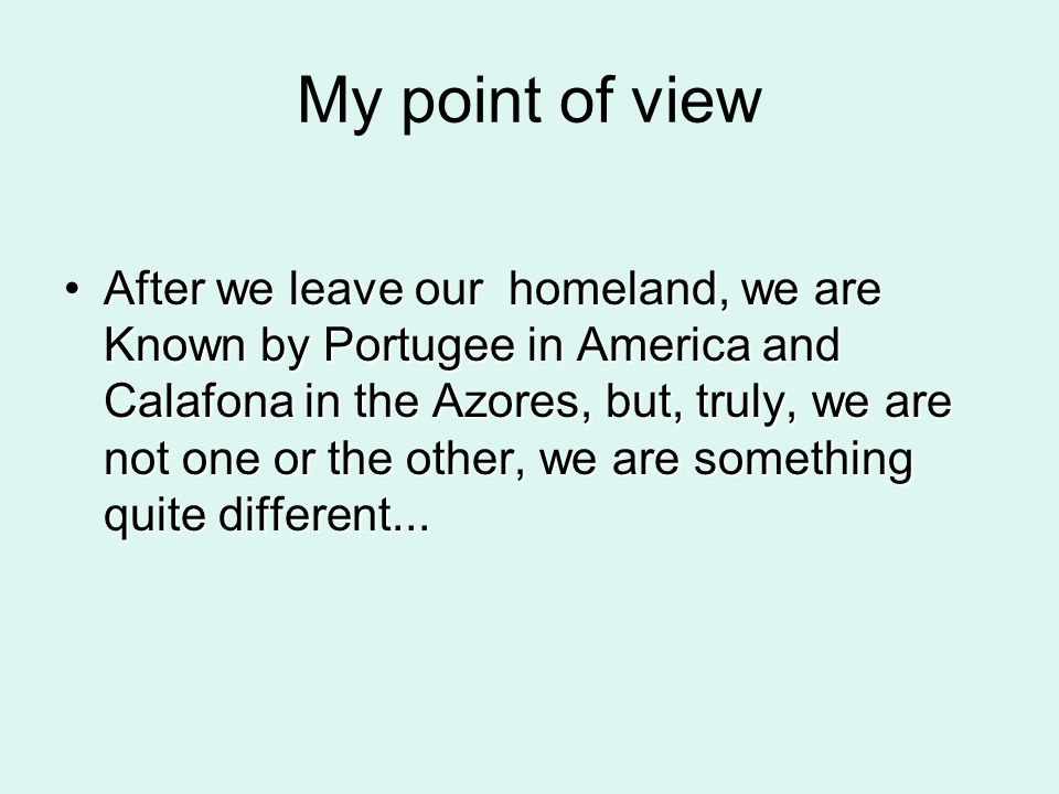 My point of view After we leave our homeland, we are Known by Portugee in America and Calafona in the Azores, but, truly, we are not one or the other, we are something quite different...After we leave our homeland, we are Known by Portugee in America and Calafona in the Azores, but, truly, we are not one or the other, we are something quite different...