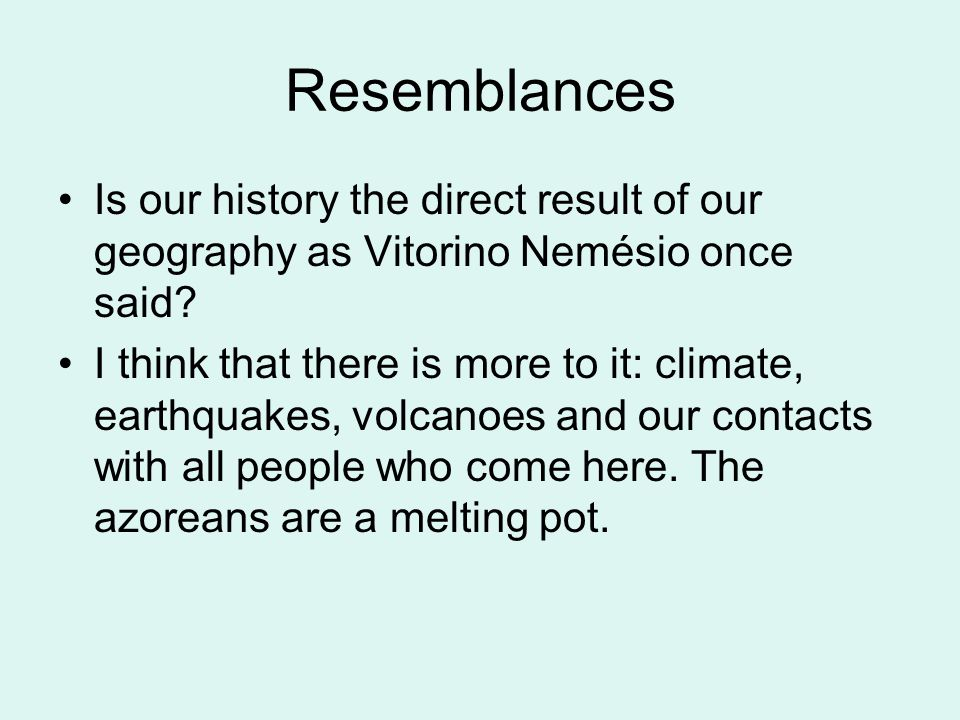 Resemblances Is our history the direct result of our geography as Vitorino Nemésio once said.