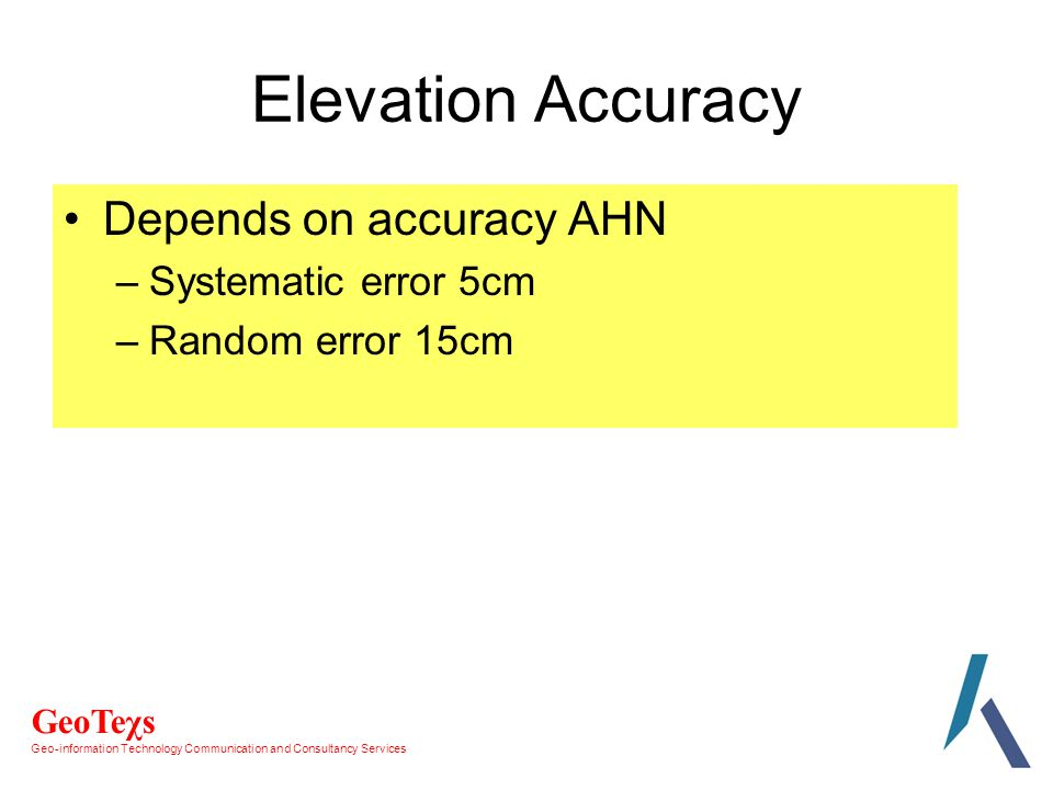 GeoTeχs Geo-information Technology Communication and Consultancy Services Elevation Accuracy Depends on accuracy AHN –Systematic error 5cm –Random error 15cm