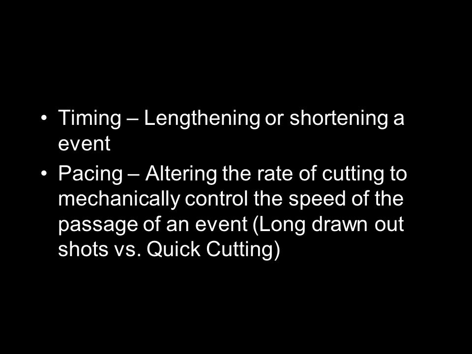 Timing – Lengthening or shortening a event Pacing – Altering the rate of cutting to mechanically control the speed of the passage of an event (Long dr
