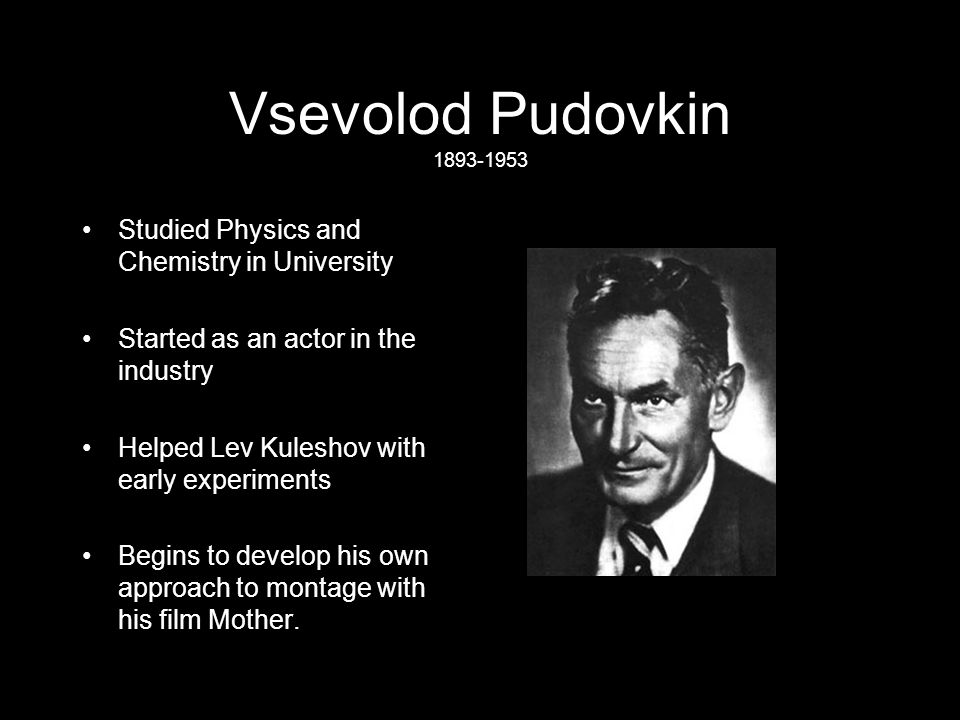 Vsevolod Pudovkin 1893-1953 Studied Physics and Chemistry in University Started as an actor in the industry Helped Lev Kuleshov with early experiments Begins to develop his own approach to montage with his film Mother.