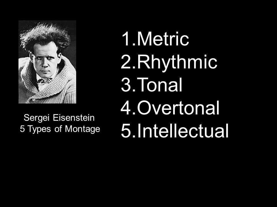 Sergei Eisenstein 5 Types of Montage 1.Metric 2.Rhythmic 3.Tonal 4.Overtonal 5.Intellectual
