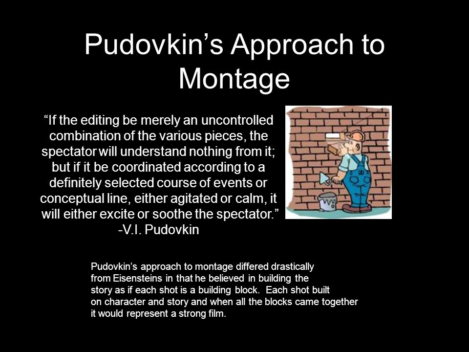 """Pudovkin's Approach to Montage """"If the editing be merely an uncontrolled combination of the various pieces, the spectator will understand nothing from"""