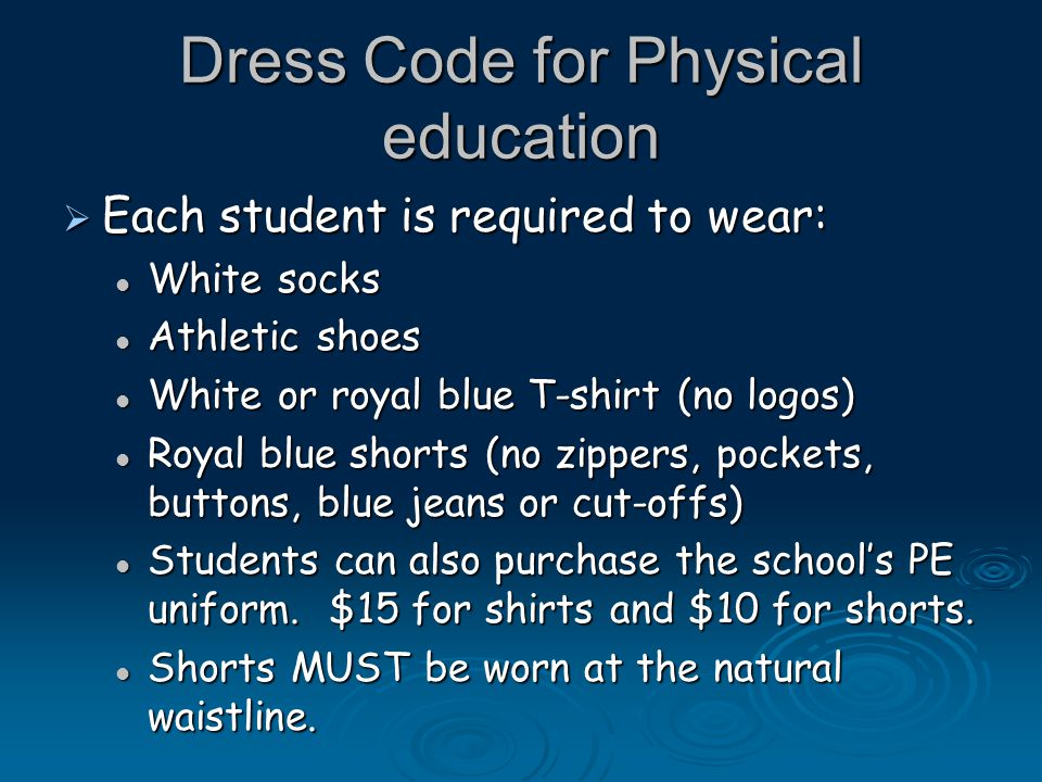 Dress Code for Physical education  Each student is required to wear: White socks White socks Athletic shoes Athletic shoes White or royal blue T-shirt (no logos) White or royal blue T-shirt (no logos) Royal blue shorts (no zippers, pockets, buttons, blue jeans or cut-offs) Royal blue shorts (no zippers, pockets, buttons, blue jeans or cut-offs) Students can also purchase the school's PE uniform.