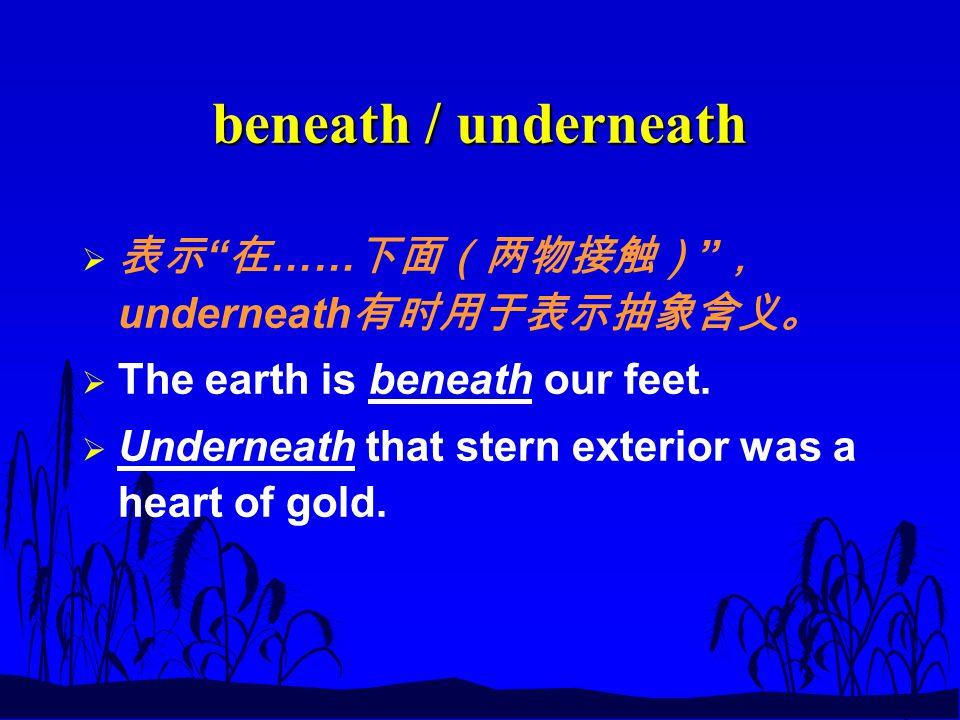 beneath / underneath  表示 在 …… 下面(两物接触) , underneath 有时用于表示抽象含义。  The earth is beneath our feet.