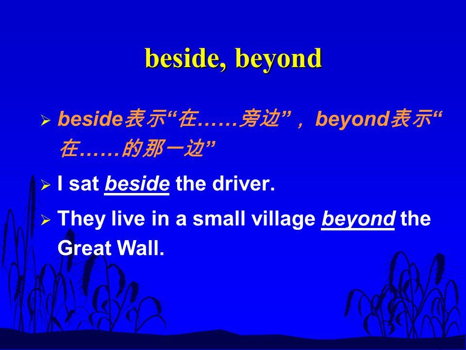 beside, beyond  beside 表示 在 …… 旁边 , beyond 表示 在 …… 的那一边  I sat beside the driver.