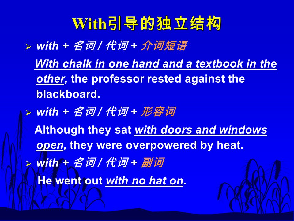 With 引导的独立结构  with + 名词 / 代词 + 介词短语 With chalk in one hand and a textbook in the other, the professor rested against the blackboard.