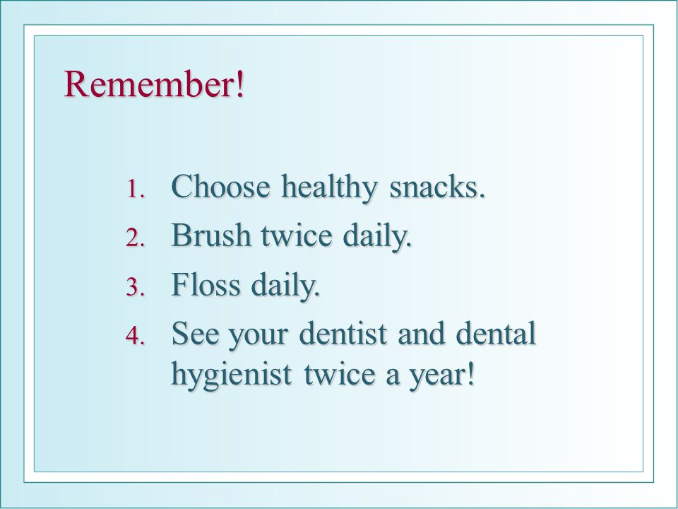 Remember! 1. Choose healthy snacks. 2. Brush twice daily. 3. Floss daily. 4. See your dentist and dental hygienist twice a year!