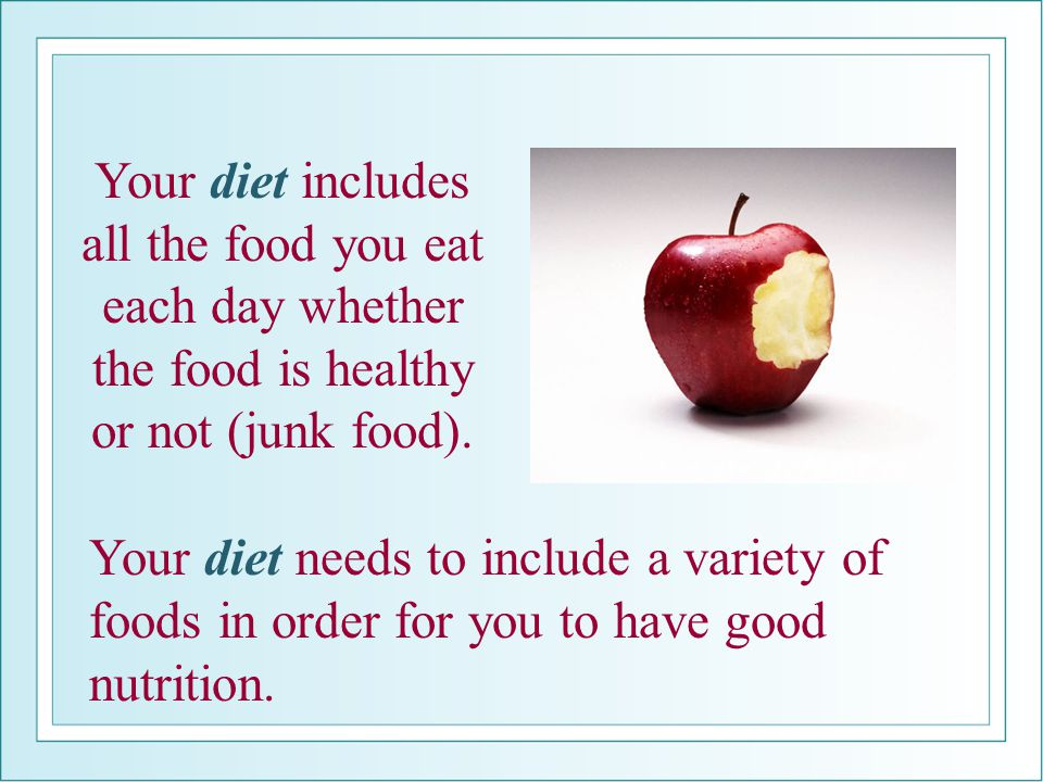Your diet needs to include a variety of foods in order for you to have good nutrition. Your diet includes all the food you eat each day whether the fo