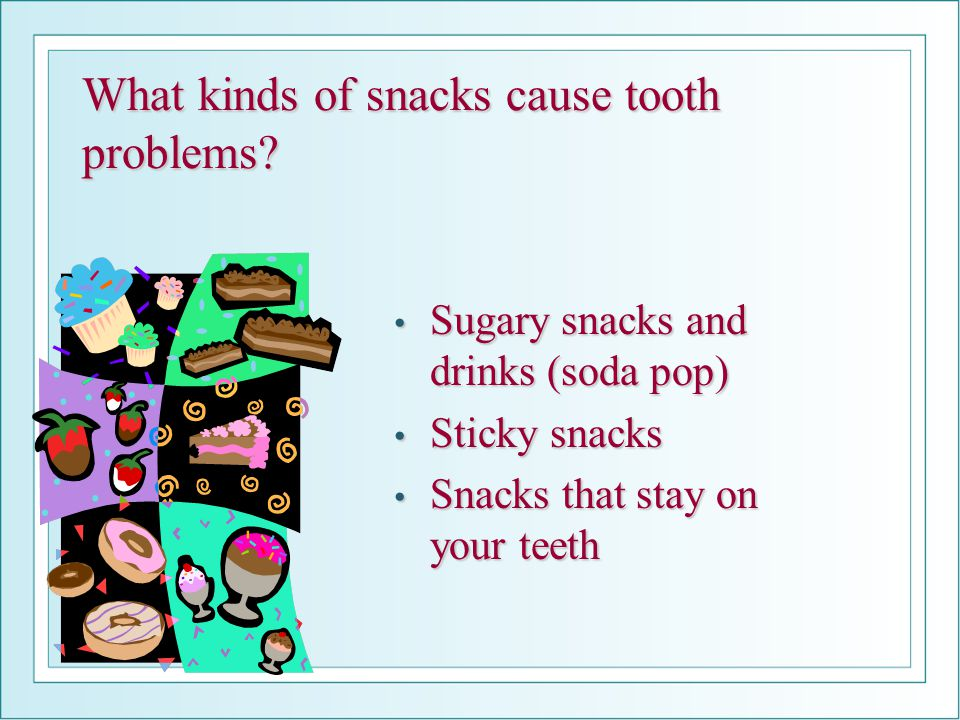 What kinds of snacks cause tooth problems? Sugary snacks and drinks (soda pop) Sugary snacks and drinks (soda pop) Sticky snacks Sticky snacks Snacks