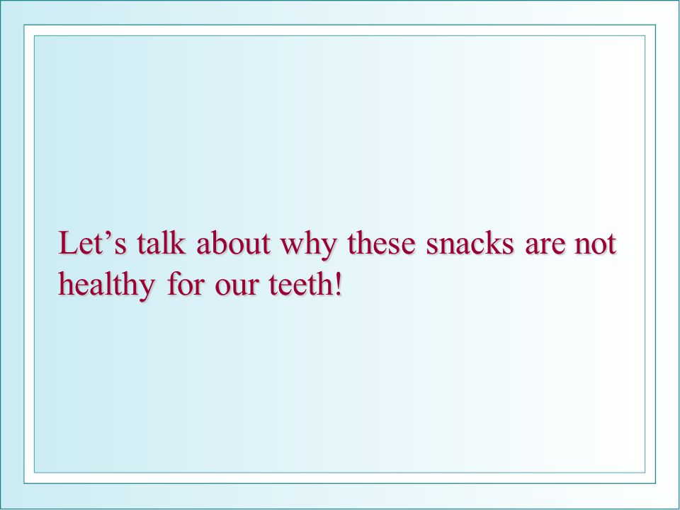Let's talk about why these snacks are not healthy for our teeth!