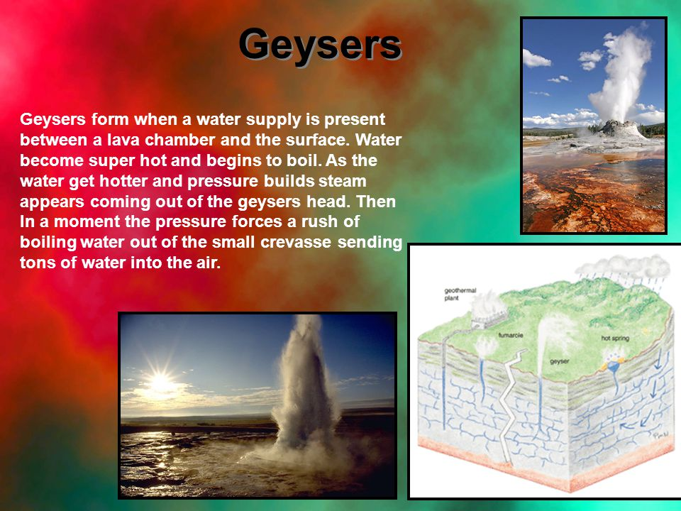 Geysers Geysers form when a water supply is present between a lava chamber and the surface.