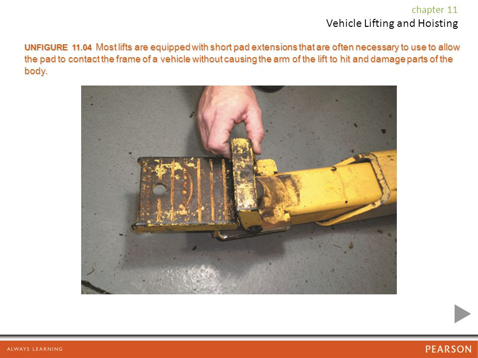 chapter 11 Vehicle Lifting and Hoisting UNFIGURE 11.04 Most lifts are equipped with short pad extensions that are often necessary to use to allow the pad to contact the frame of a vehicle without causing the arm of the lift to hit and damage parts of the body.