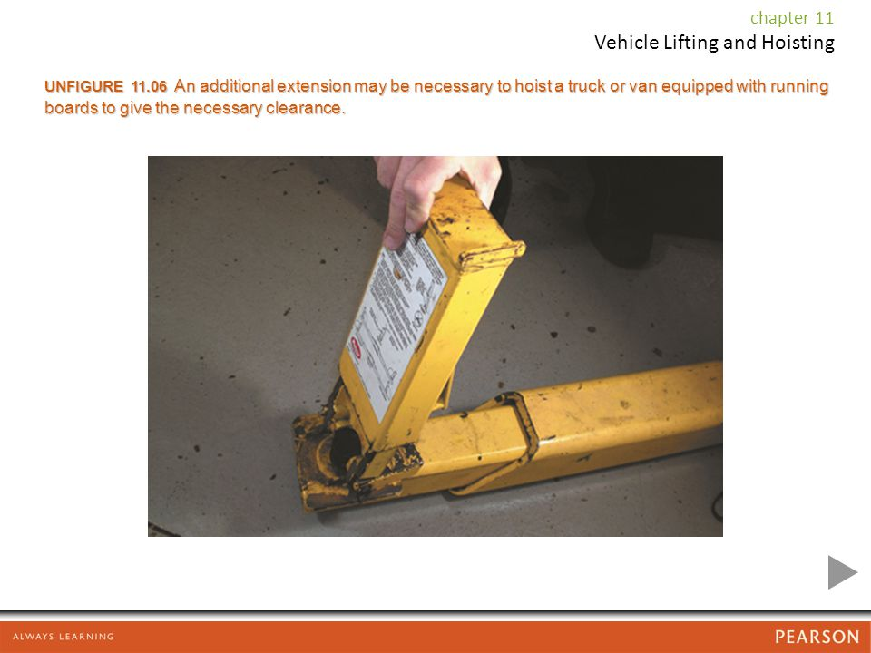 chapter 11 Vehicle Lifting and Hoisting UNFIGURE 11.06 An additional extension may be necessary to hoist a truck or van equipped with running boards to give the necessary clearance.