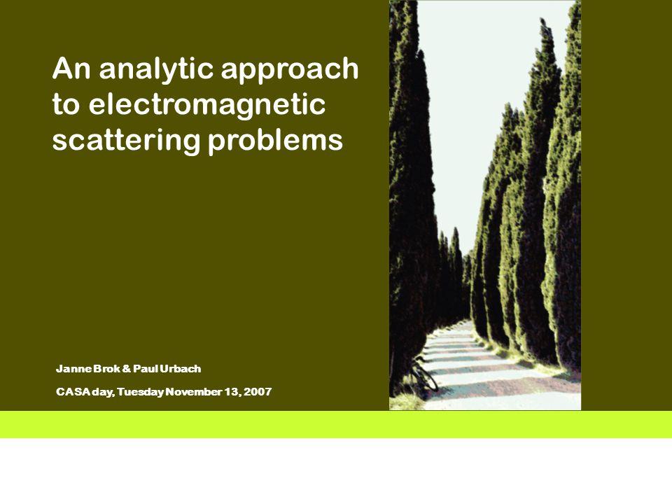 Vermelding onderdeel organisatie 1 Janne Brok & Paul Urbach CASA day, Tuesday November 13, 2007 An analytic approach to electromagnetic scattering problems