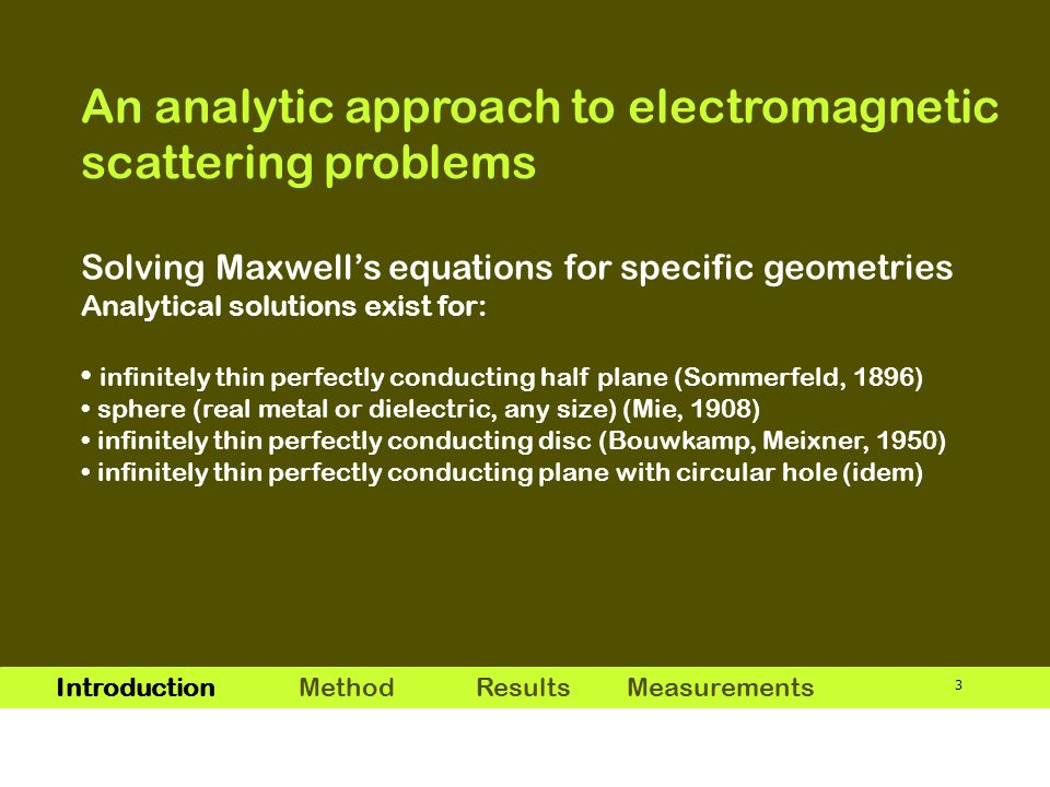 3 Solving Maxwell's equations for specific geometries Analytical solutions exist for: infinitely thin perfectly conducting half plane (Sommerfeld, 1896) sphere (real metal or dielectric, any size) (Mie, 1908) infinitely thin perfectly conducting disc (Bouwkamp, Meixner, 1950) infinitely thin perfectly conducting plane with circular hole (idem) Introduction MethodResults Measurements An analytic approach to electromagnetic scattering problems