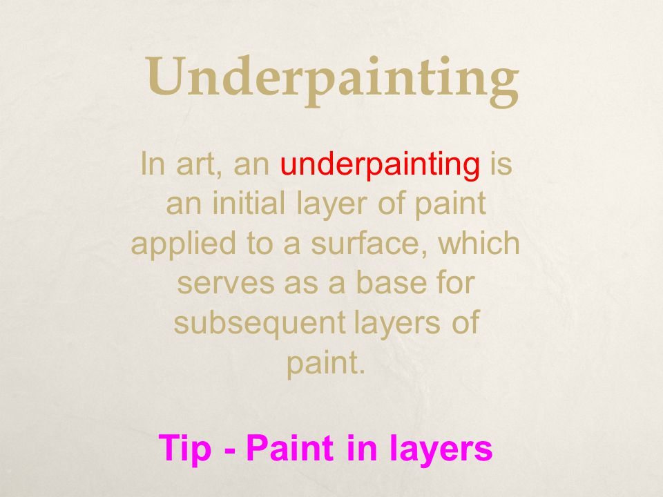 Underpainting In art, an underpainting is an initial layer of paint applied to a surface, which serves as a base for subsequent layers of paint. Tip -