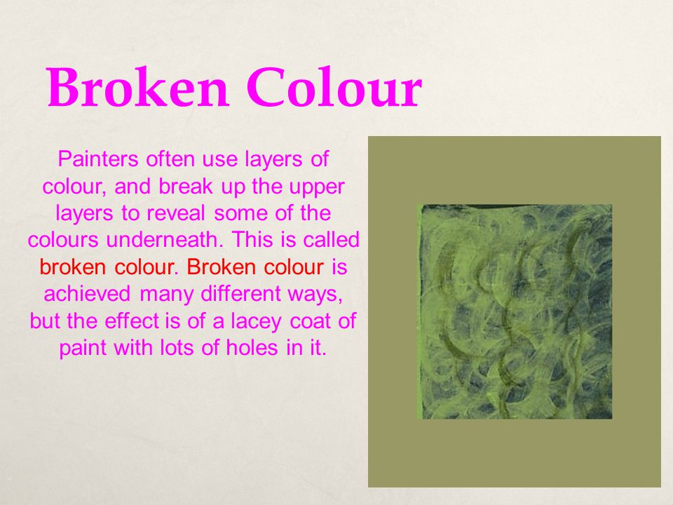 Broken Colour Painters often use layers of colour, and break up the upper layers to reveal some of the colours underneath. This is called broken colou