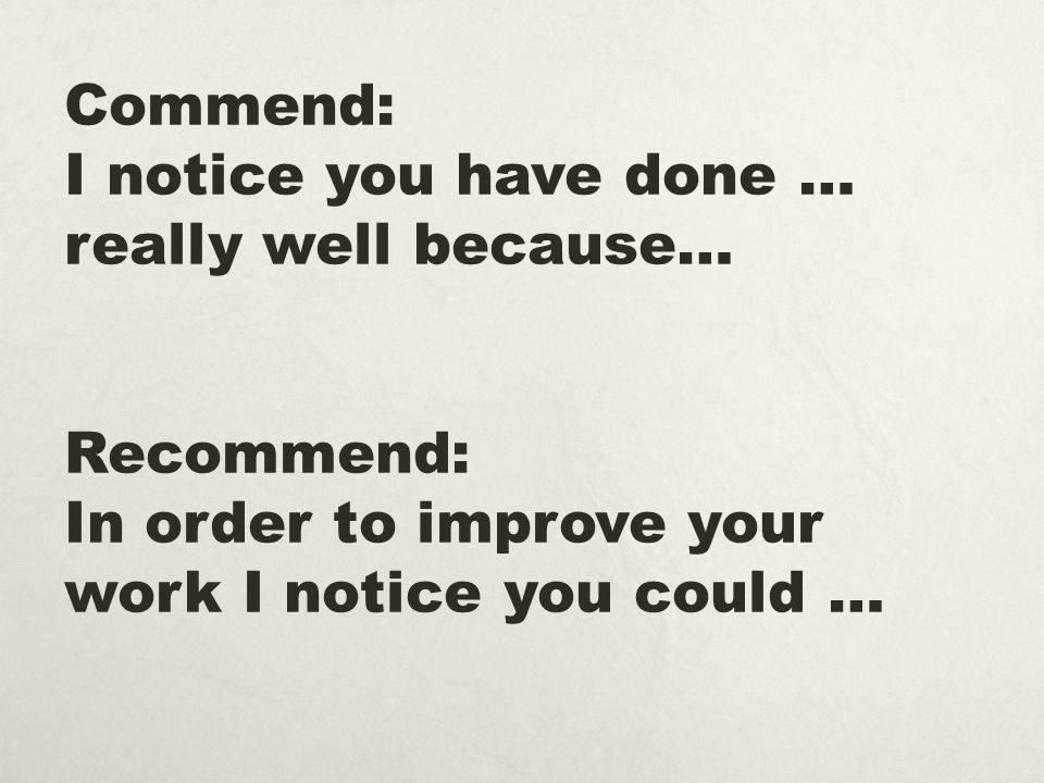 Commend: I notice you have done … really well because… Recommend: In order to improve your work I notice you could …