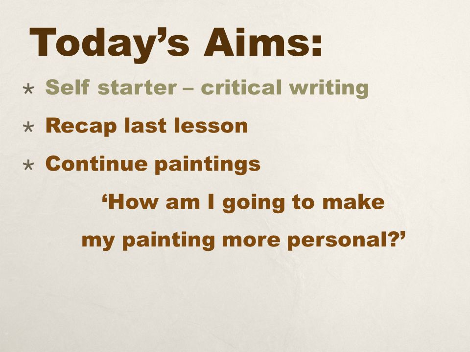 Today's Aims:  Self starter – critical writing  Recap last lesson  Continue paintings 'How am I going to make my painting more personal?'