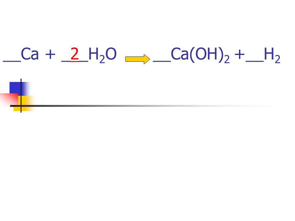 __Ca + __H 2 O __Ca(OH) 2 +__H 2