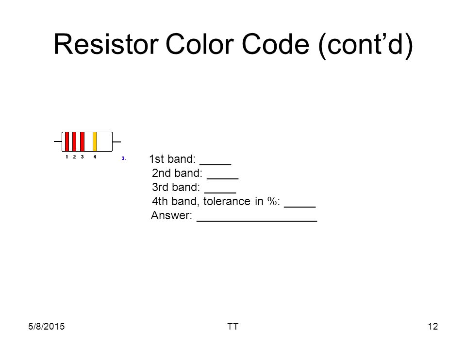 5/8/2015TT12 Resistor Color Code (cont'd) 1st band: _____ 2nd band: _____ 3rd band: _____ 4th band, tolerance in %: _____ Answer: ___________________
