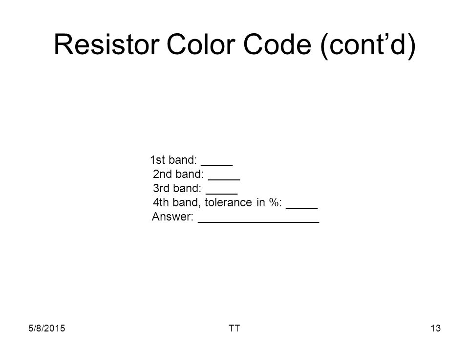 5/8/2015TT13 Resistor Color Code (cont'd) 1st band: _____ 2nd band: _____ 3rd band: _____ 4th band, tolerance in %: _____ Answer: ___________________
