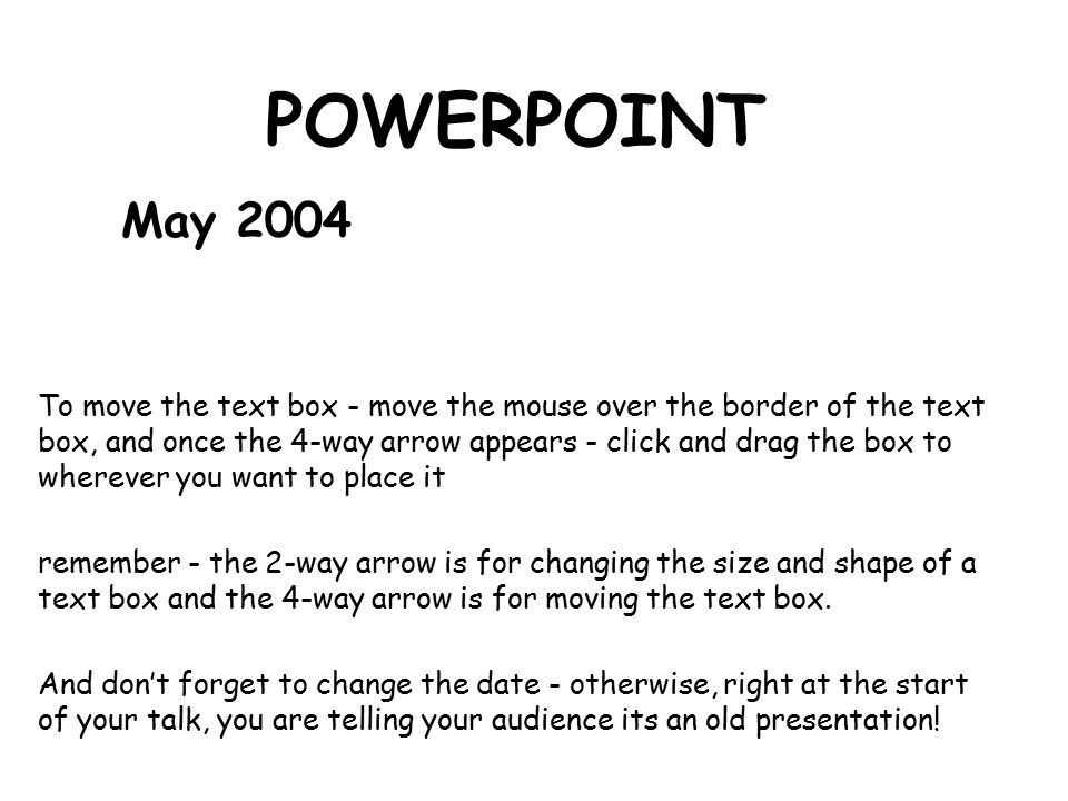 POWERPOINT May 2004 To move the text box - move the mouse over the border of the text box, and once the 4-way arrow appears - click and drag the box to wherever you want to place it remember - the 2-way arrow is for changing the size and shape of a text box and the 4-way arrow is for moving the text box.