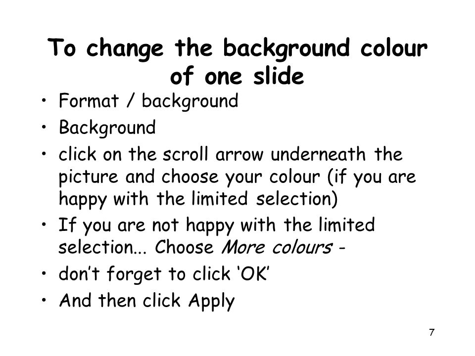 17 And now its time to change the background colour scheme for the whole slide program Format / background Background fill choose your colour - if you are happy with the limited selection Choose More colours - if you are not happy with the limited selection but this time - click Apply All