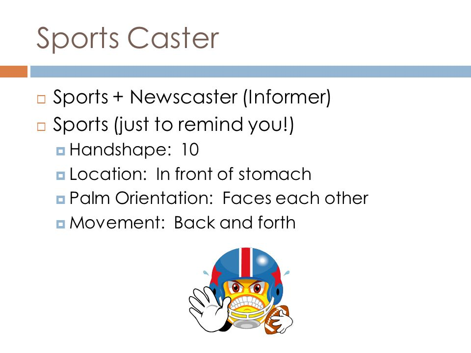Sports Caster  Sports + Newscaster (Informer)  Sports (just to remind you!)  Handshape: 10  Location: In front of stomach  Palm Orientation: Faces each other  Movement: Back and forth