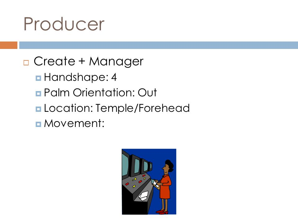 Producer  Create + Manager  Handshape: 4  Palm Orientation: Out  Location: Temple/Forehead  Movement:
