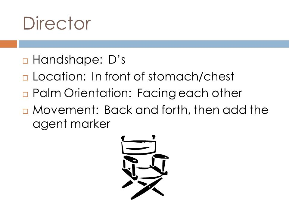 Director  Handshape: D's  Location: In front of stomach/chest  Palm Orientation: Facing each other  Movement: Back and forth, then add the agent m