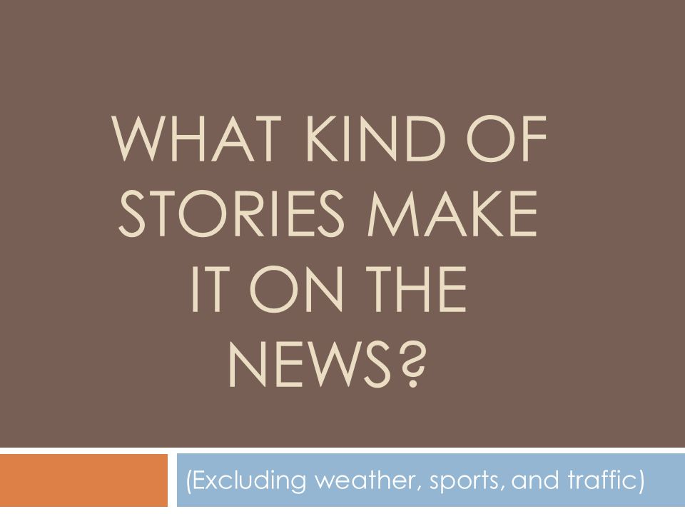 WHAT KIND OF STORIES MAKE IT ON THE NEWS? (Excluding weather, sports, and traffic)