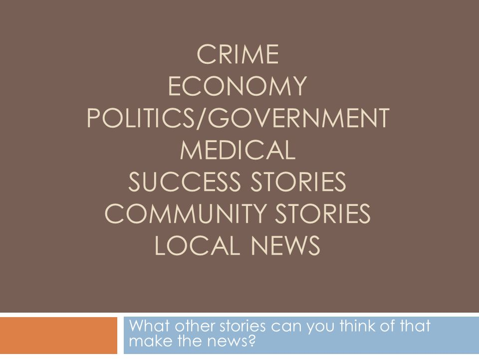 CRIME ECONOMY POLITICS/GOVERNMENT MEDICAL SUCCESS STORIES COMMUNITY STORIES LOCAL NEWS What other stories can you think of that make the news?