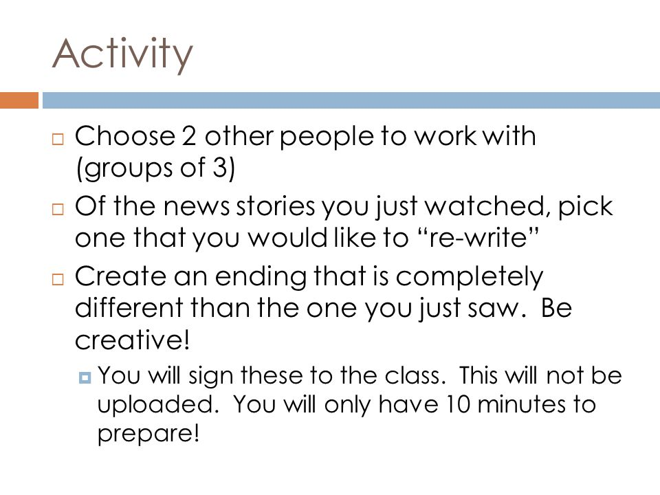"Activity  Choose 2 other people to work with (groups of 3)  Of the news stories you just watched, pick one that you would like to ""re-write""  Creat"