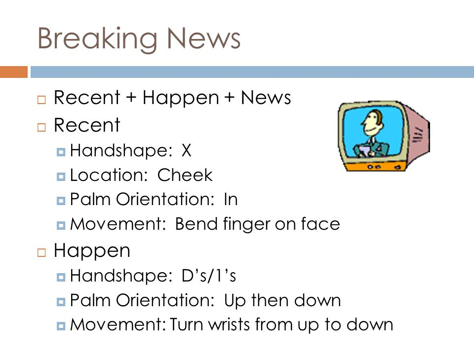 Breaking News  Recent + Happen + News  Recent  Handshape: X  Location: Cheek  Palm Orientation: In  Movement: Bend finger on face  Happen  Handshape: D's/1's  Palm Orientation: Up then down  Movement: Turn wrists from up to down