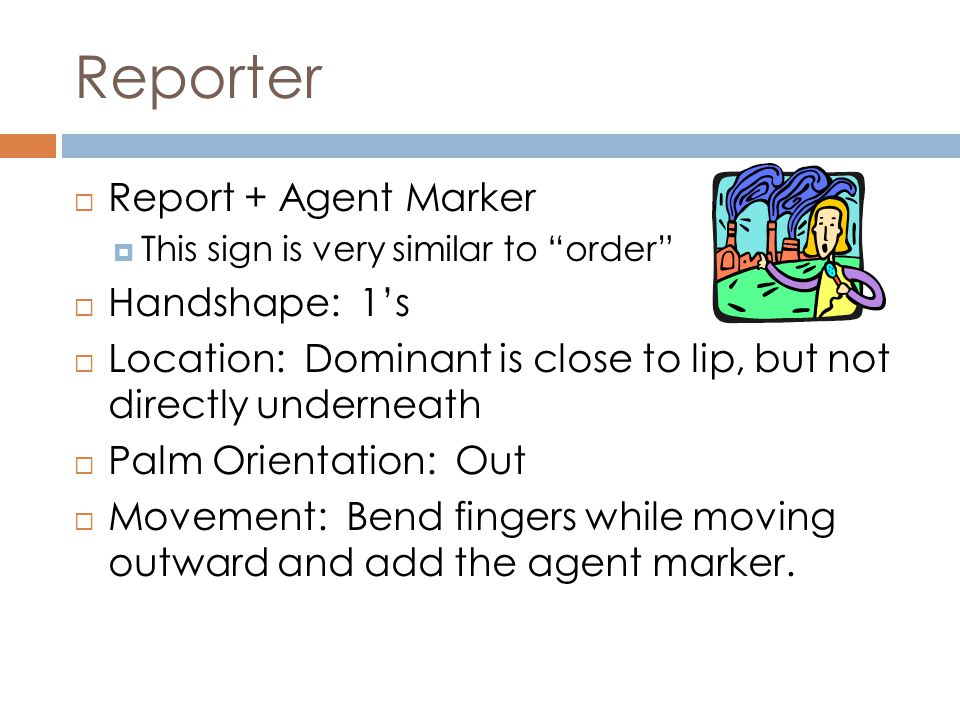 "Reporter  Report + Agent Marker  This sign is very similar to ""order""  Handshape: 1's  Location: Dominant is close to lip, but not directly undern"