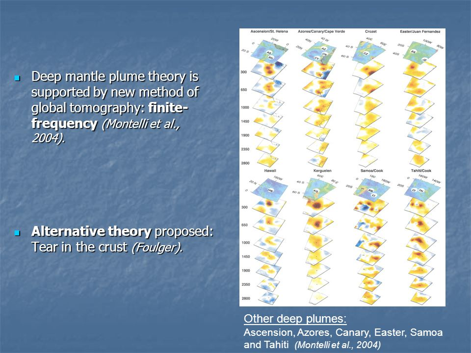 Deep mantle plume theory is supported by new method of global tomography: finite- frequency (Montelli et al., 2004).