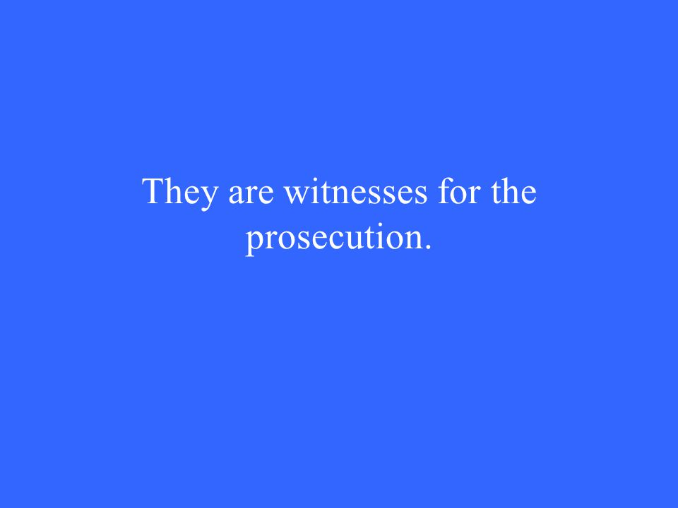 They are witnesses for the prosecution.