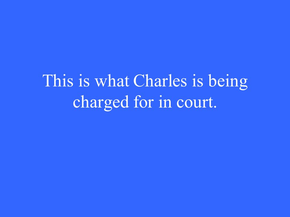 This is what Charles is being charged for in court.
