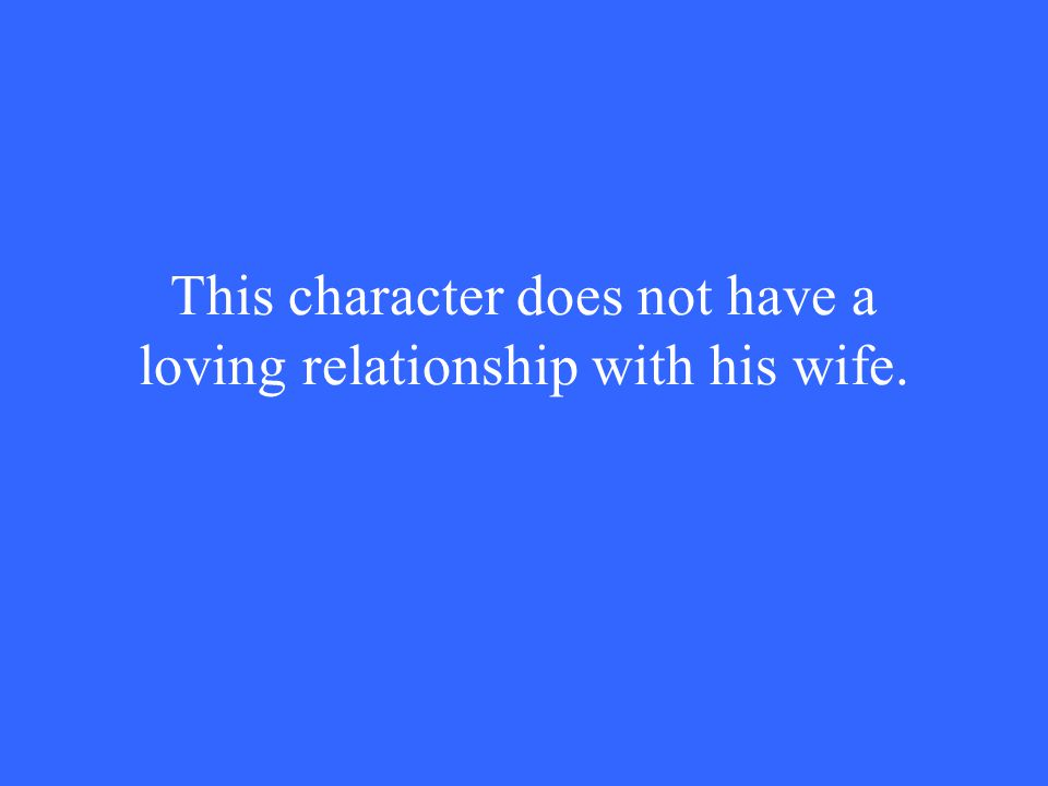 This character does not have a loving relationship with his wife.
