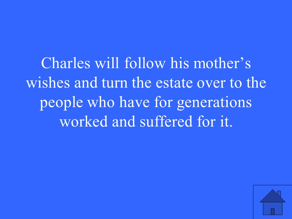 Charles will follow his mother's wishes and turn the estate over to the people who have for generations worked and suffered for it.