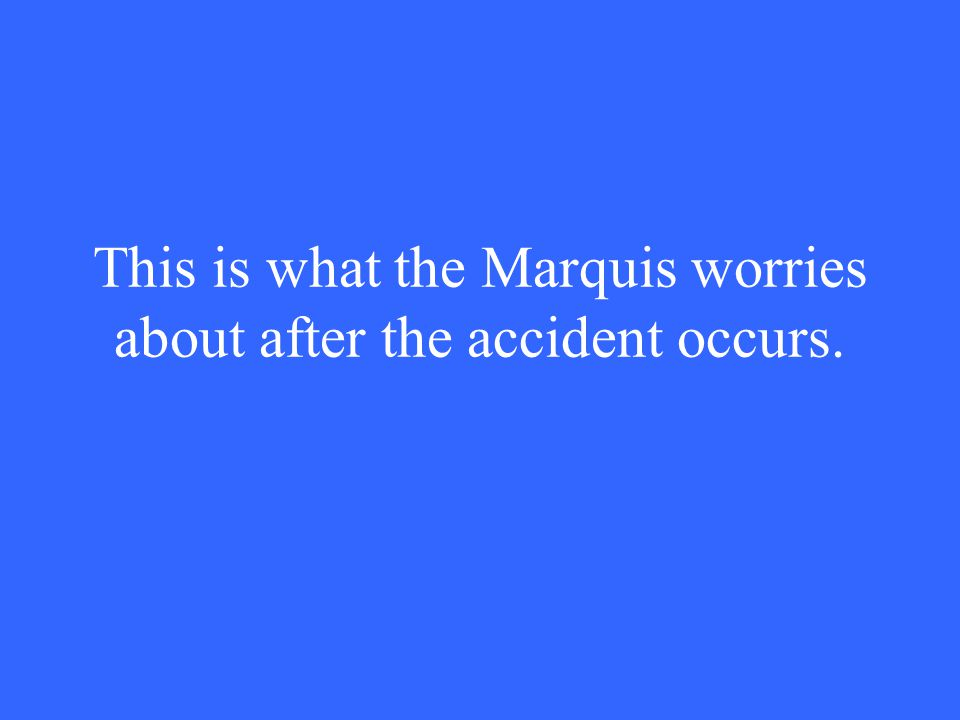 This is what the Marquis worries about after the accident occurs.
