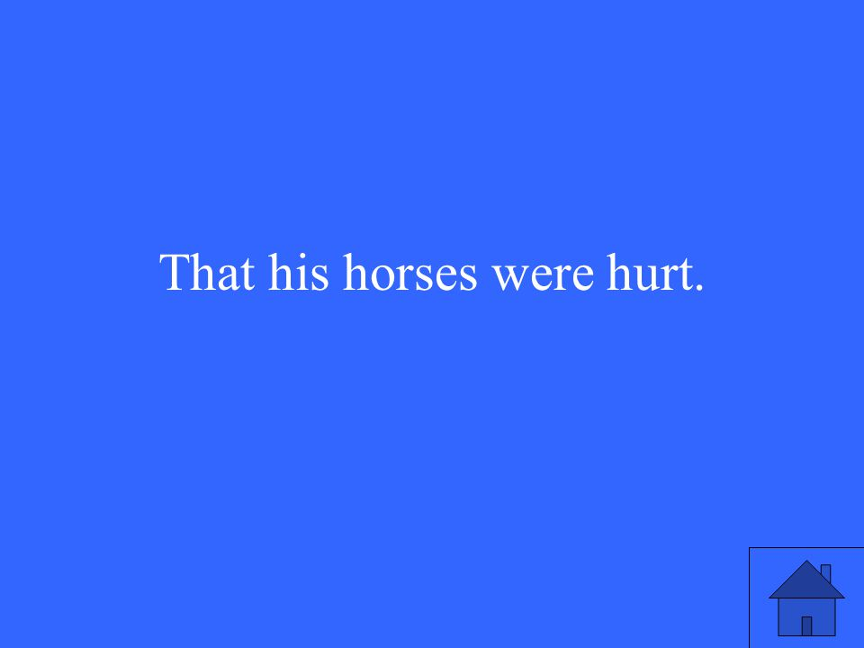 That his horses were hurt.