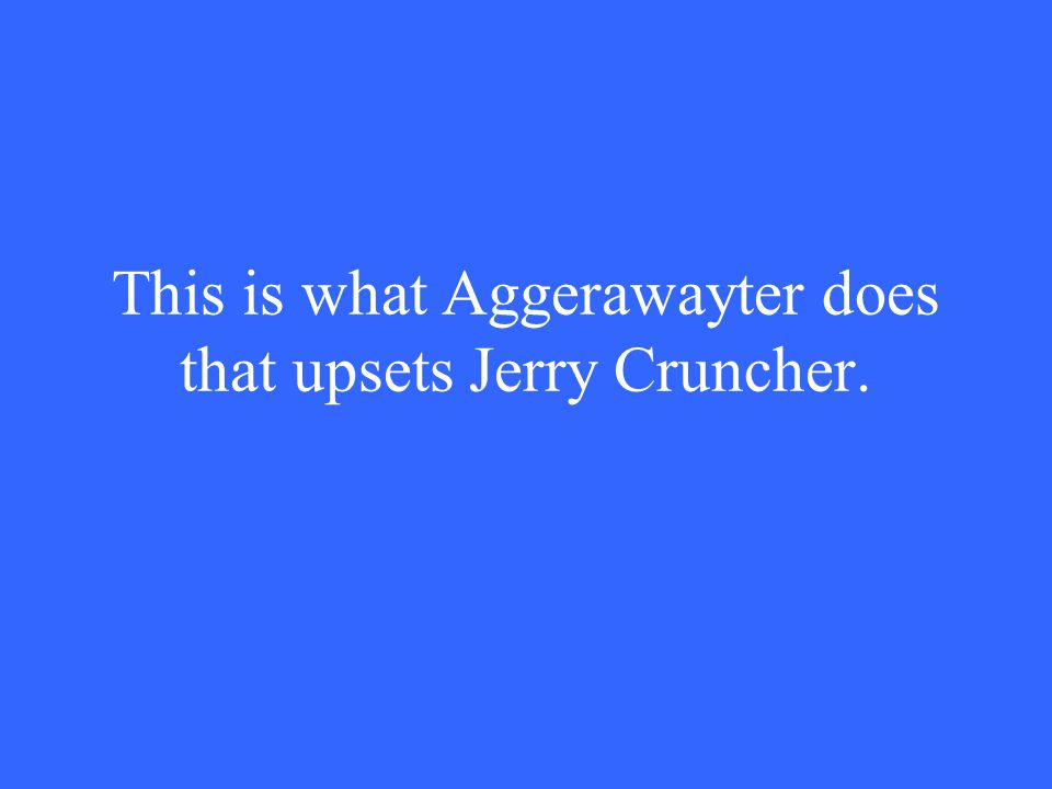 This is what Aggerawayter does that upsets Jerry Cruncher.