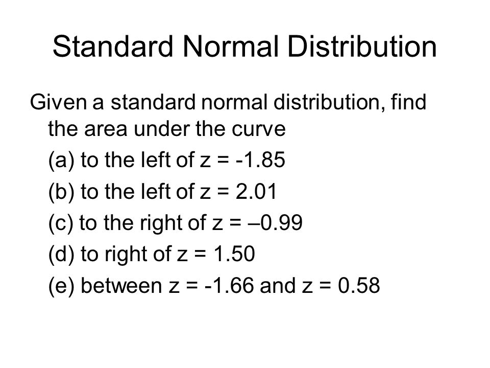 Standard Normal Distribution Given a standard normal distribution, find the area under the curve (a) to the left of z = -1.85 (b) to the left of z = 2.01 (c) to the right of z = –0.99 (d) to right of z = 1.50 (e) between z = -1.66 and z = 0.58